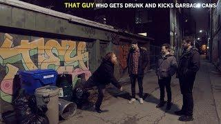 That guy who gets drunk and kicks garbage cans